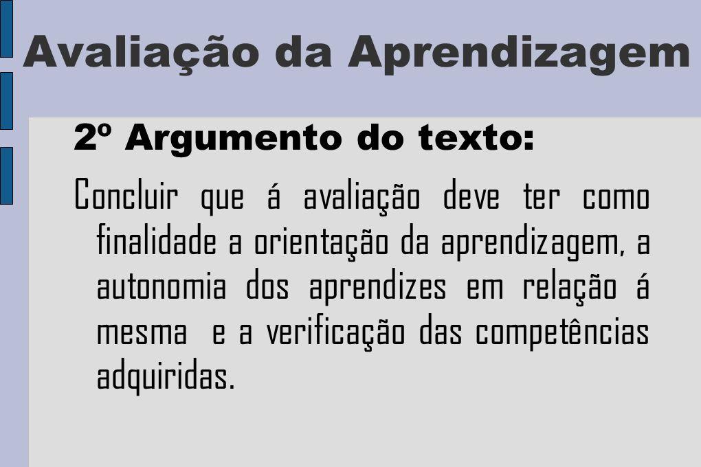 Avaliação da Aprendizagem 2º Argumento do texto: Concluir que á avaliação deve ter como finalidade a orientação da aprendizagem, a autonomia dos aprendizes em relação á mesma e a verificação das competências adquiridas.