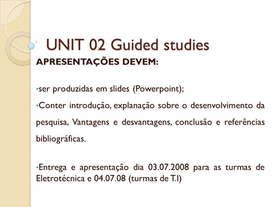 UNIT 02 Guided studies APRESENTAÇÕES DEVEM: ser produzidas em slides (Powerpoint); Conter introdução, explanação sobre o desenvolvimento da pesquisa,