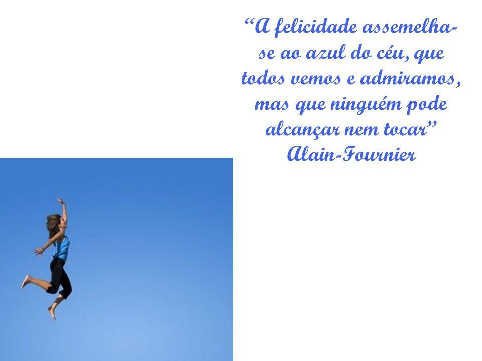 A felicidade assemelha- se ao azul do céu, que todos vemos e admiramos, mas que ninguém pode alcançar nem tocar Alain-Fournier