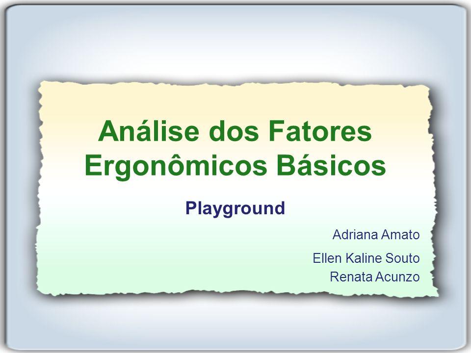Análise dos Fatores Ergonômicos Básicos Playground Adriana Amato Ellen Kaline Souto Renata Acunzo