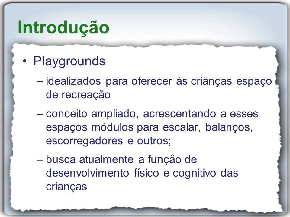 Introdução Playgrounds –idealizados para oferecer às crianças espaço de recreação –conceito ampliado, acrescentando a esses espaços módulos para escal