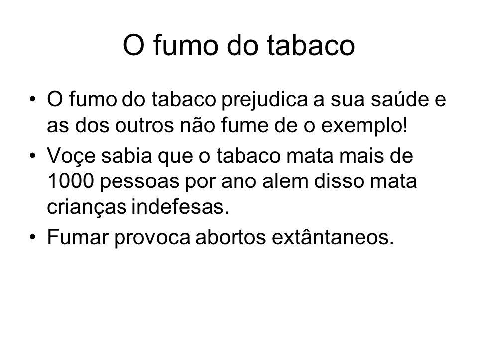 O fumo do tabaco O fumo do tabaco prejudica a sua saúde e as dos outros não fume de o exemplo! Voçe sabia que o tabaco mata mais de 1000 pessoas por a