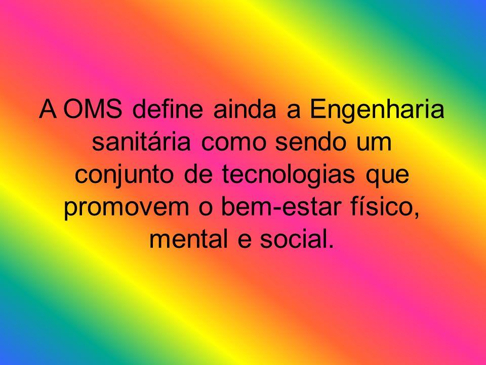 A OMS define ainda a Engenharia sanitária como sendo um conjunto de tecnologias que promovem o bem-estar físico, mental e social.