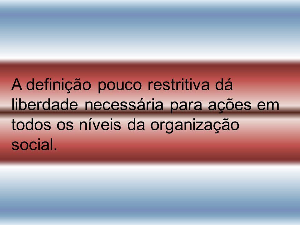 A definição pouco restritiva dá liberdade necessária para ações em todos os níveis da organização social.