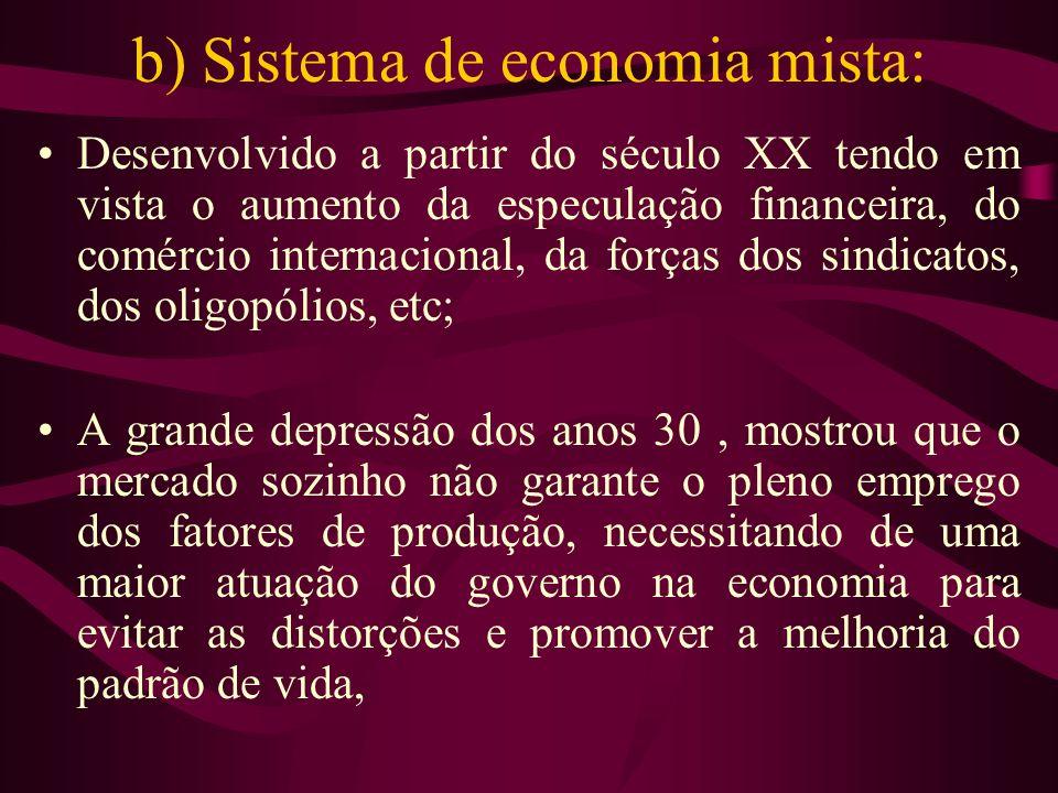 b) Sistema de economia mista: Desenvolvido a partir do século XX tendo em vista o aumento da especulação financeira, do comércio internacional, da for