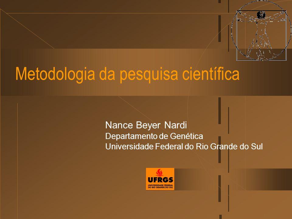 Metodologia da pesquisa científica Nance Beyer Nardi Departamento de Genética Universidade Federal do Rio Grande do Sul