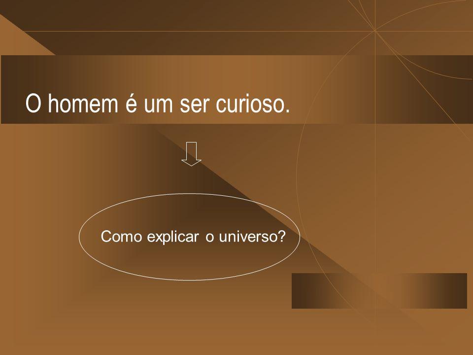O homem é um ser curioso. Como explicar o universo?