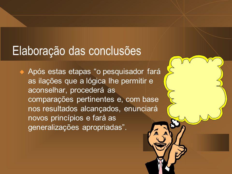 Elaboração das conclusões Após estas etapas o pesquisador fará as ilações que a lógica lhe permitir e aconselhar, procederá as comparações pertinentes