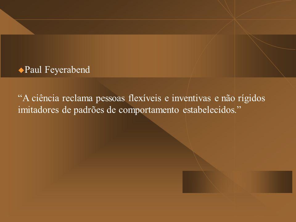 Paul Feyerabend A ciência reclama pessoas flexíveis e inventivas e não rígidos imitadores de padrões de comportamento estabelecidos.