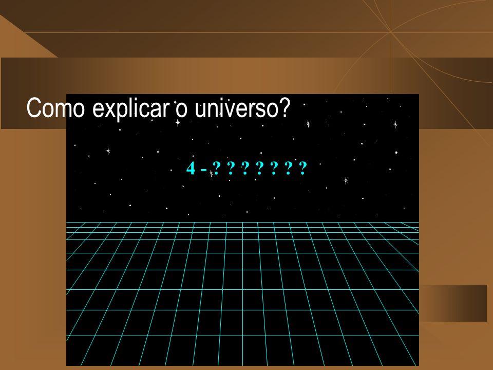 4 - ? ? ? ? ? ? ? Como explicar o universo?