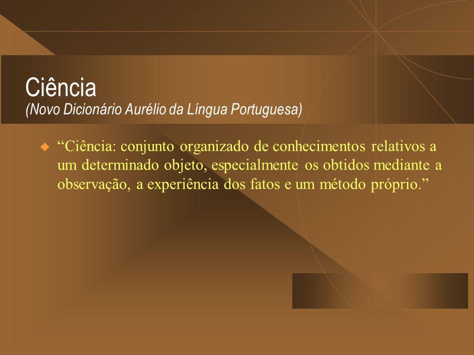 Ciência (Novo Dicionário Aurélio da Língua Portuguesa) Ciência: conjunto organizado de conhecimentos relativos a um determinado objeto, especialmente