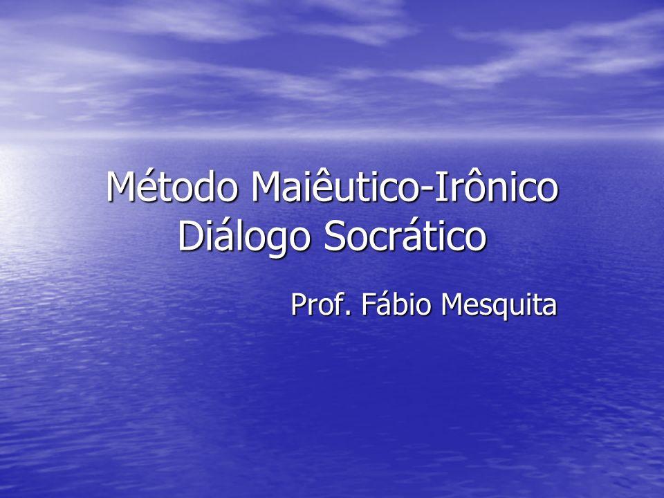 Método Maiêutico-Irônico Diálogo Socrático Prof. Fábio Mesquita