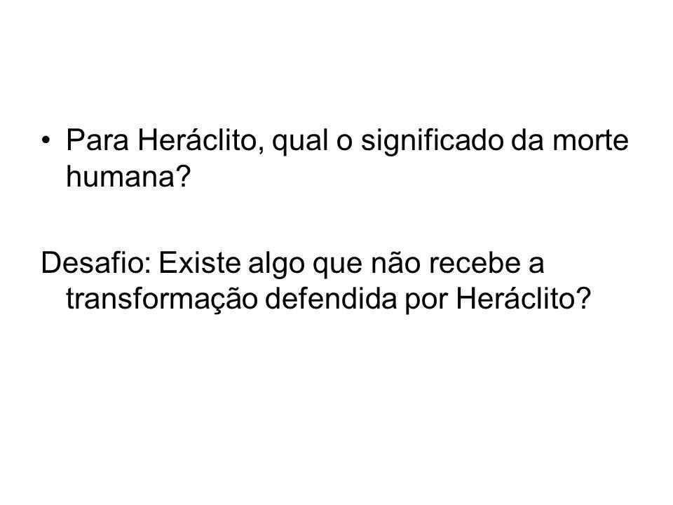 Para Heráclito, qual o significado da morte humana? Desafio: Existe algo que não recebe a transformação defendida por Heráclito?