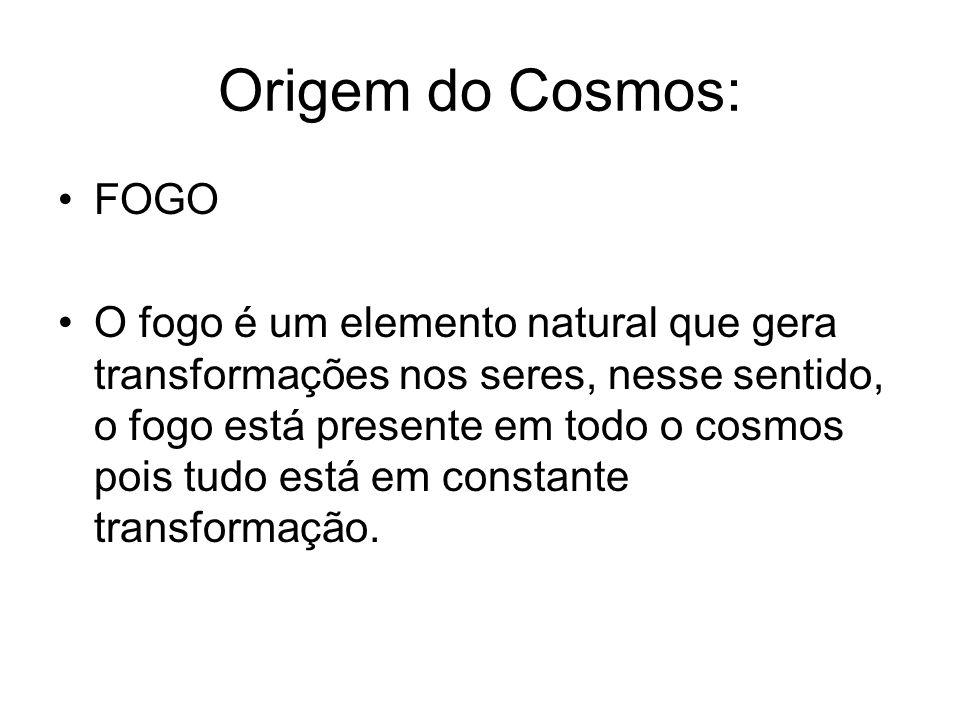 Origem do Cosmos: FOGO O fogo é um elemento natural que gera transformações nos seres, nesse sentido, o fogo está presente em todo o cosmos pois tudo