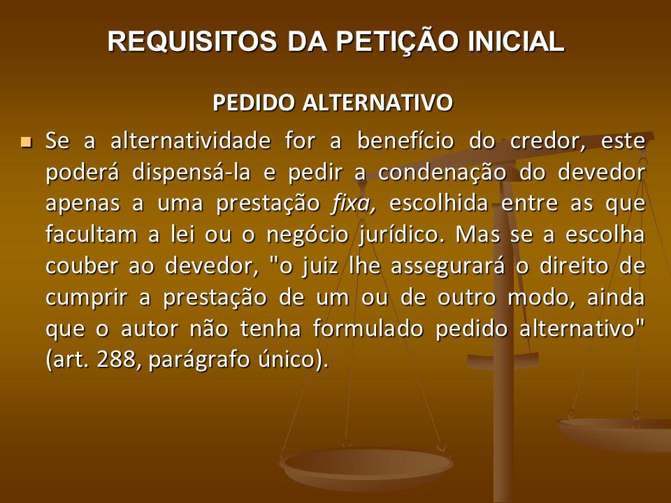 REQUISITOS DA PETIÇÃO INICIAL PEDIDO ALTERNATIVO Se a alternatividade for a benefício do credor, este poderá dispensá-la e pedir a condenação do deved