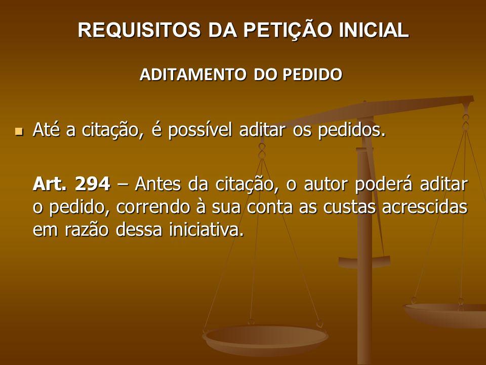 REQUISITOS DA PETIÇÃO INICIAL ADITAMENTO DO PEDIDO Até a citação, é possível aditar os pedidos. Até a citação, é possível aditar os pedidos. Art. 294