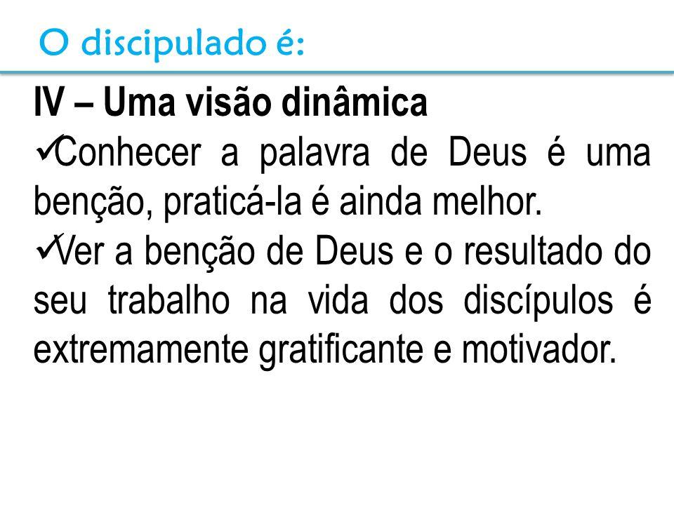 IV – Uma visão dinâmica Conhecer a palavra de Deus é uma benção, praticá-la é ainda melhor. Ver a benção de Deus e o resultado do seu trabalho na vida