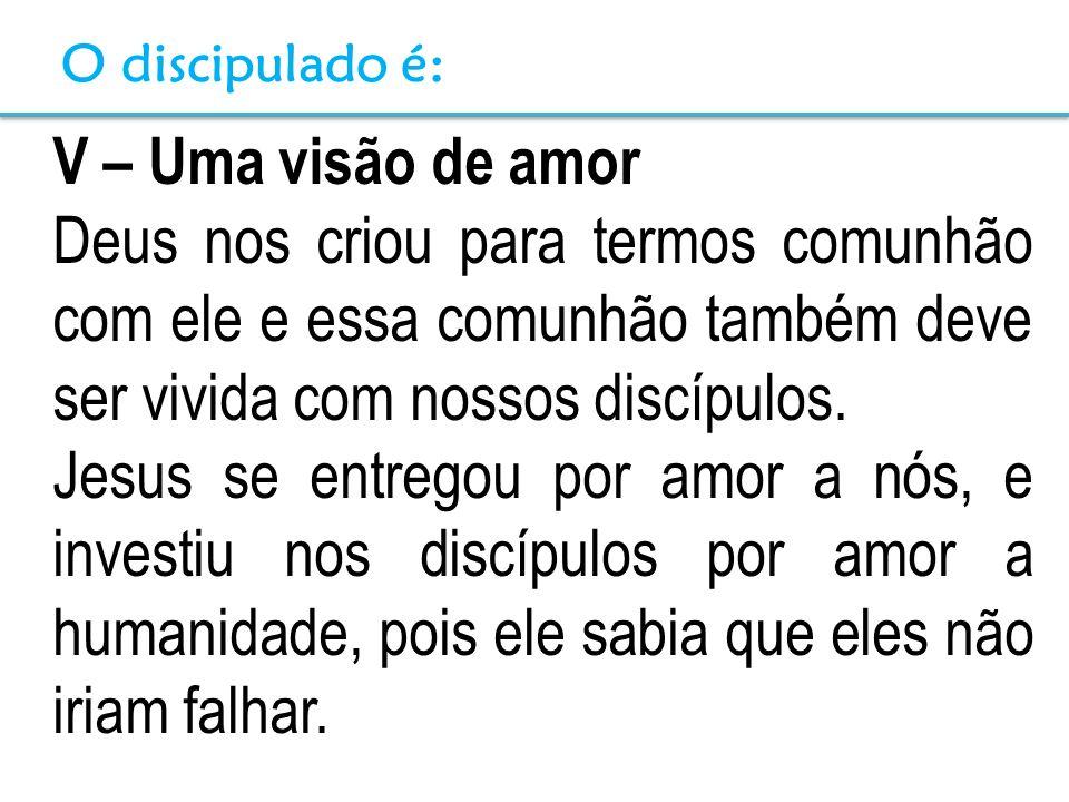 V – Uma visão de amor Deus nos criou para termos comunhão com ele e essa comunhão também deve ser vivida com nossos discípulos. Jesus se entregou por