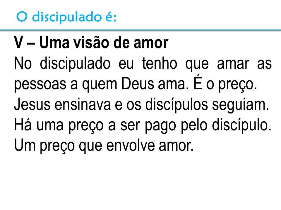 V – Uma visão de amor No discipulado eu tenho que amar as pessoas a quem Deus ama. É o preço. Jesus ensinava e os discípulos seguiam. Há uma preço a s