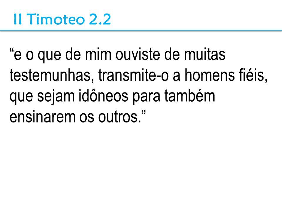 e o que de mim ouviste de muitas testemunhas, transmite-o a homens fiéis, que sejam idôneos para também ensinarem os outros. II Timoteo 2.2
