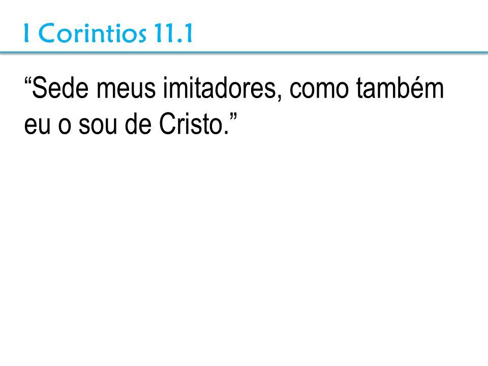 Sede meus imitadores, como também eu o sou de Cristo. I Corintios 11.1