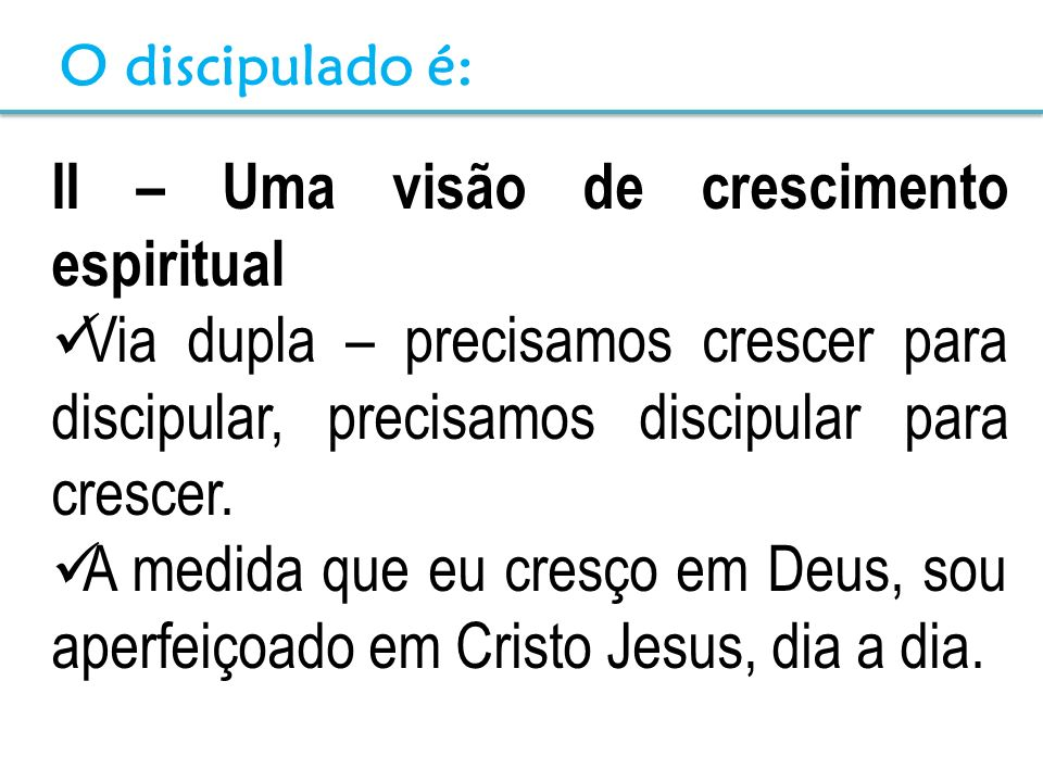 II – Uma visão de crescimento espiritual Via dupla – precisamos crescer para discipular, precisamos discipular para crescer. A medida que eu cresço em
