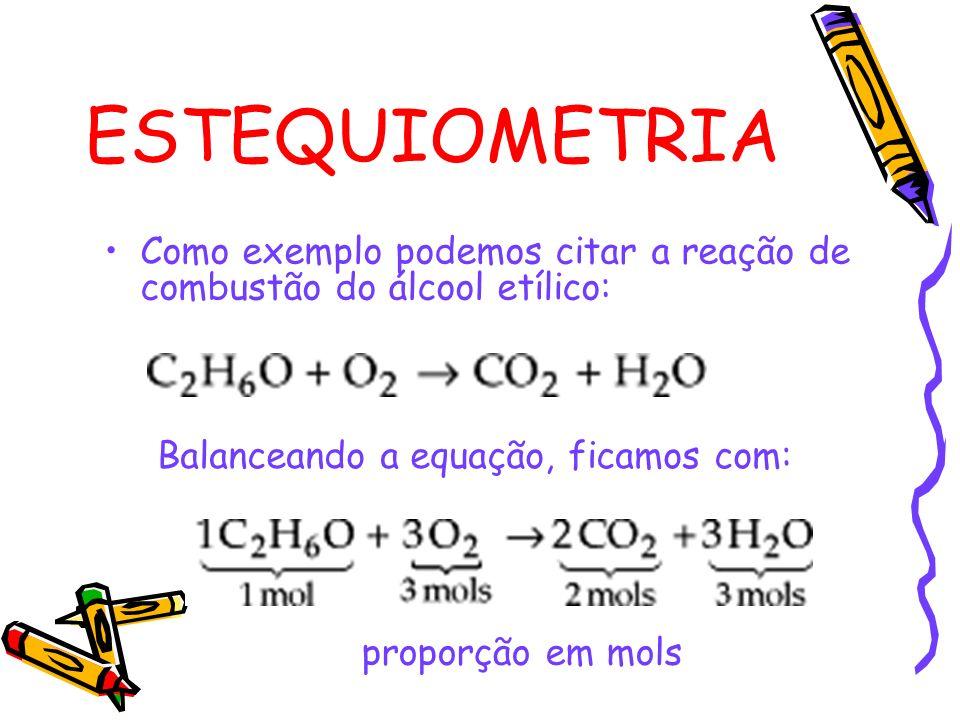 ESTEQUIOMETRIA Como exemplo podemos citar a reação de combustão do álcool etílico: Balanceando a equação, ficamos com: proporção em mols