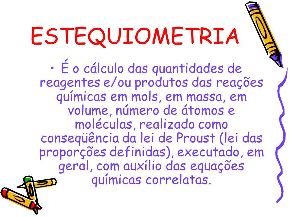 ESTEQUIOMETRIA É o cálculo das quantidades de reagentes e/ou produtos das reações químicas em mols, em massa, em volume, número de átomos e moléculas, realizado como conseqüência da lei de Proust (lei das proporções definidas), executado, em geral, com auxílio das equações químicas correlatas.