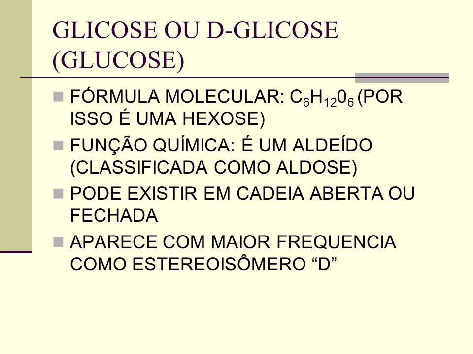 GLICOSE OU D-GLICOSE (GLUCOSE) FÓRMULA MOLECULAR: C 6 H 12 0 6 (POR ISSO É UMA HEXOSE) FUNÇÃO QUÍMICA: É UM ALDEÍDO (CLASSIFICADA COMO ALDOSE) PODE EX