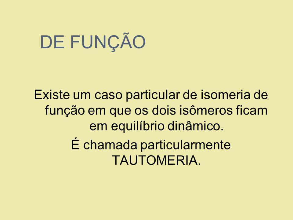 DE FUNÇÃO Existe um caso particular de isomeria de função em que os dois isômeros ficam em equilíbrio dinâmico. É chamada particularmente TAUTOMERIA.