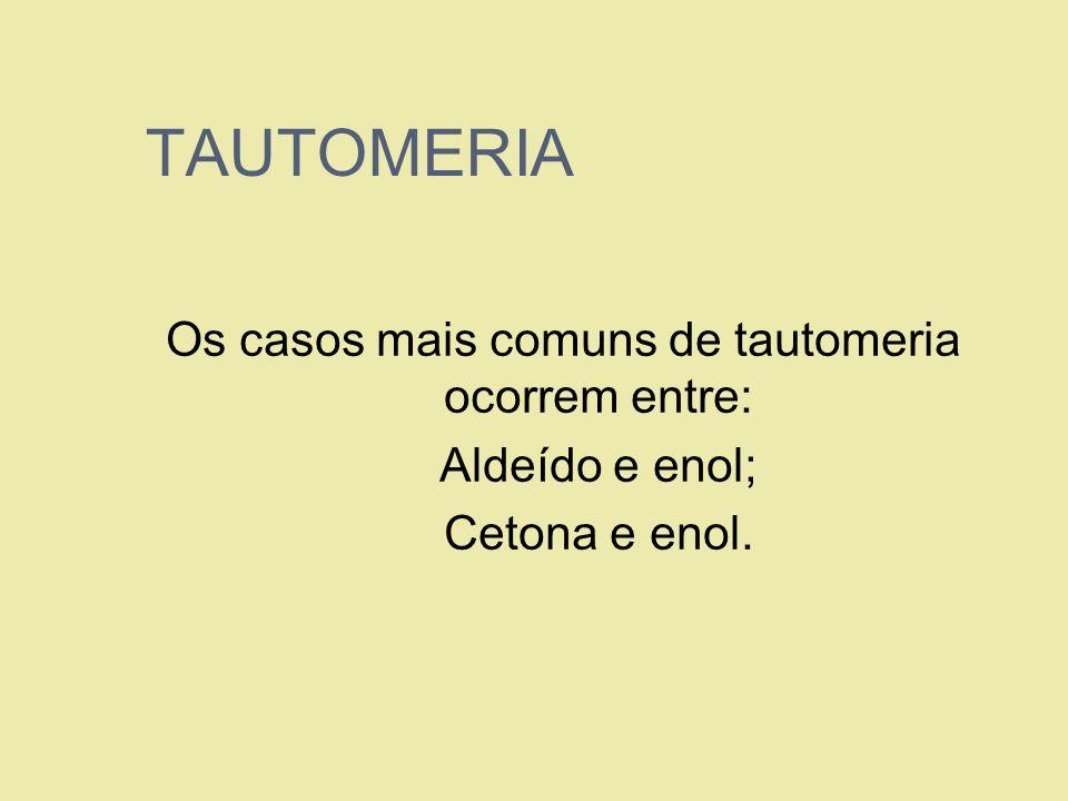 TAUTOMERIA Os casos mais comuns de tautomeria ocorrem entre: 1. Aldeído e enol; 2. Cetona e enol.
