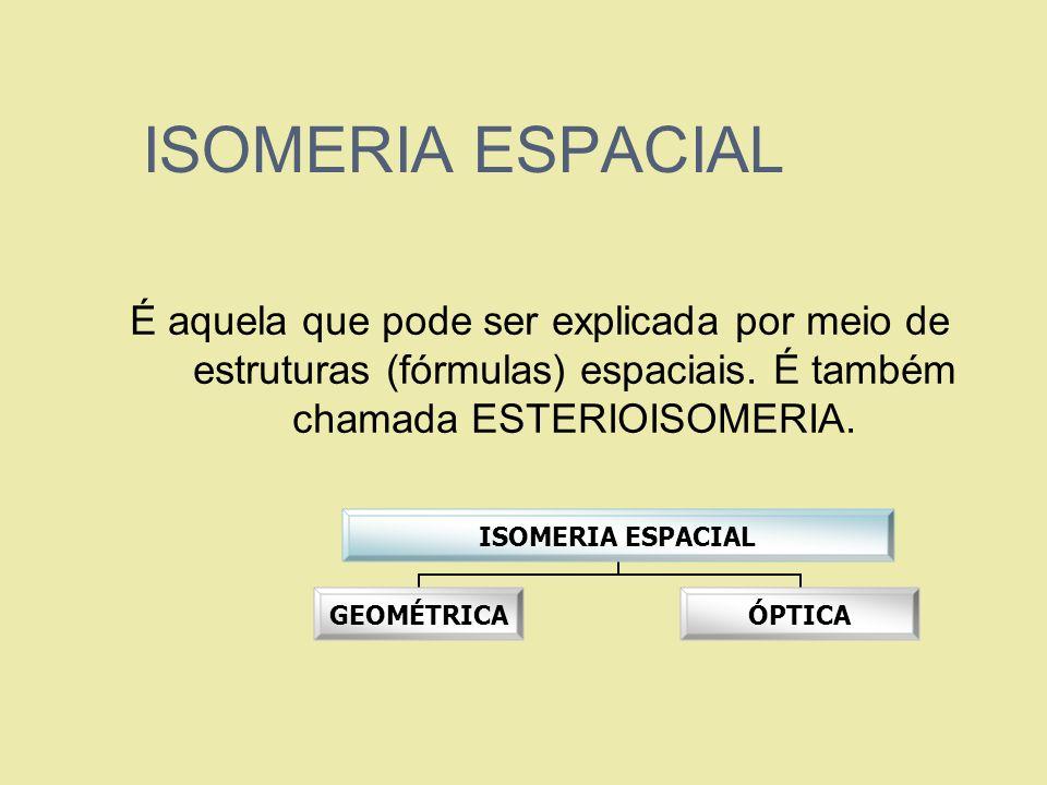 ISOMERIA ESPACIAL É aquela que pode ser explicada por meio de estruturas (fórmulas) espaciais. É também chamada ESTERIOISOMERIA. ISOMERIA ESPACIAL GEO