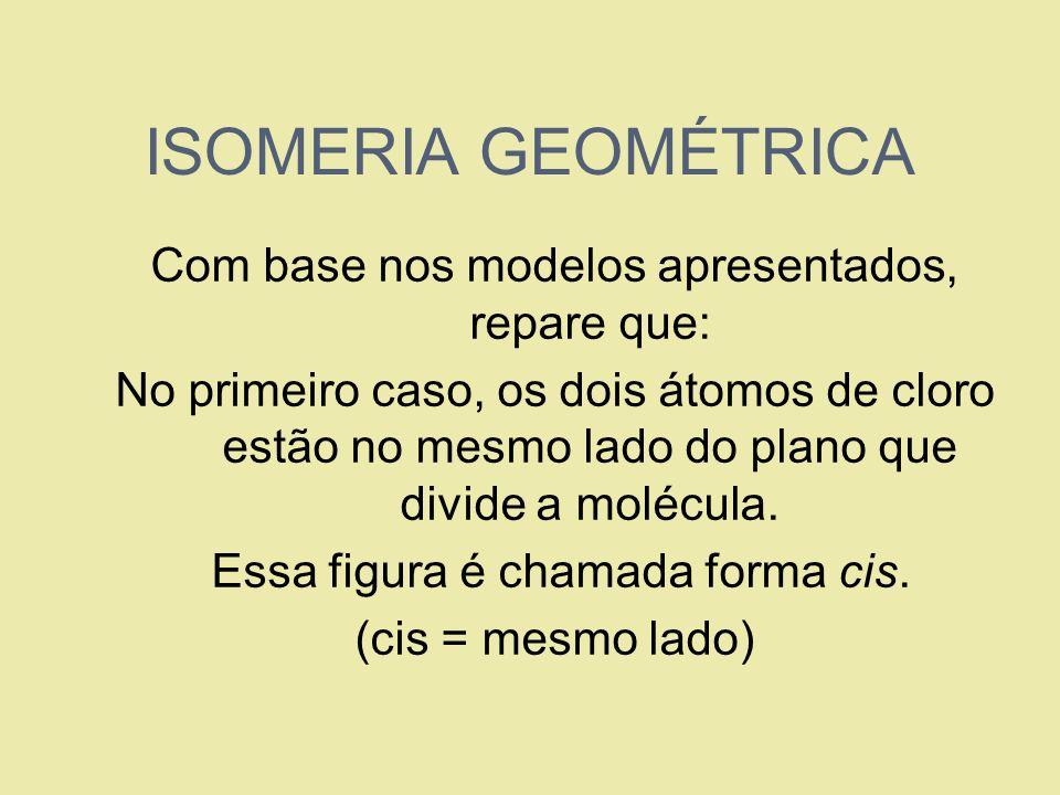 ISOMERIA GEOMÉTRICA Com base nos modelos apresentados, repare que: No primeiro caso, os dois átomos de cloro estão no mesmo lado do plano que divide a