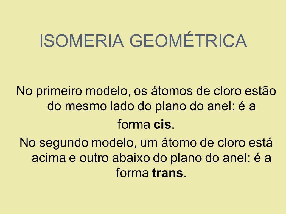 ISOMERIA GEOMÉTRICA No primeiro modelo, os átomos de cloro estão do mesmo lado do plano do anel: é a forma cis. No segundo modelo, um átomo de cloro e