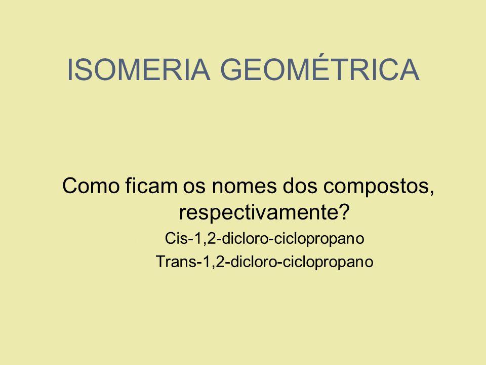 ISOMERIA GEOMÉTRICA Como ficam os nomes dos compostos, respectivamente? 1. Cis-1,2-dicloro-ciclopropano 2. Trans-1,2-dicloro-ciclopropano