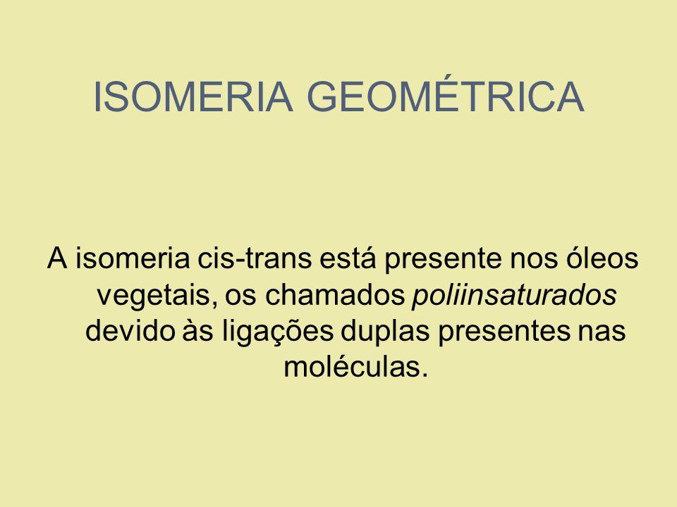 ISOMERIA GEOMÉTRICA A isomeria cis-trans está presente nos óleos vegetais, os chamados poliinsaturados devido às ligações duplas presentes nas molécul