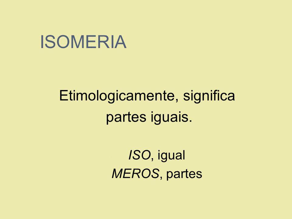 ISOMERIA Etimologicamente, significa partes iguais. 1. ISO, igual 2. MEROS, partes