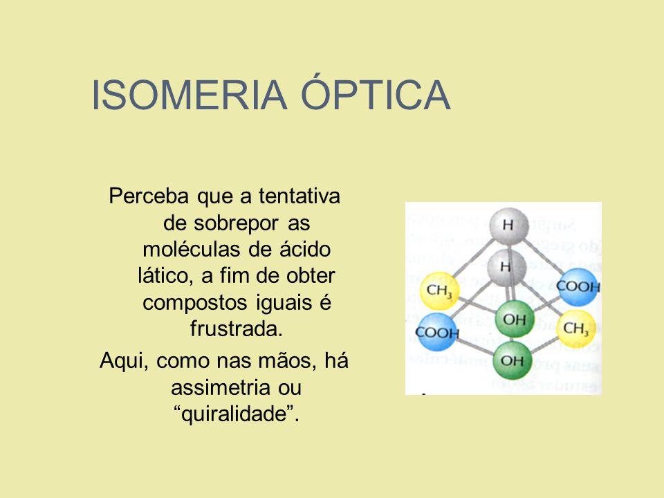 ISOMERIA ÓPTICA Perceba que a tentativa de sobrepor as moléculas de ácido lático, a fim de obter compostos iguais é frustrada. Aqui, como nas mãos, há