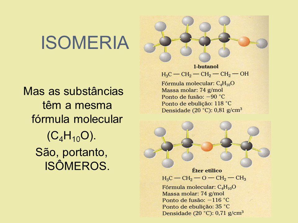 ISOMERIA Mas as substâncias têm a mesma fórmula molecular (C 4 H 10 O). São, portanto, ISÔMEROS.
