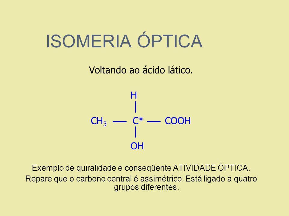 ISOMERIA ÓPTICA Voltando ao ácido lático. H C CH 3 C* COOH OH Exemplo de quiralidade e conseqüente ATIVIDADE ÓPTICA. Repare que o carbono central é as