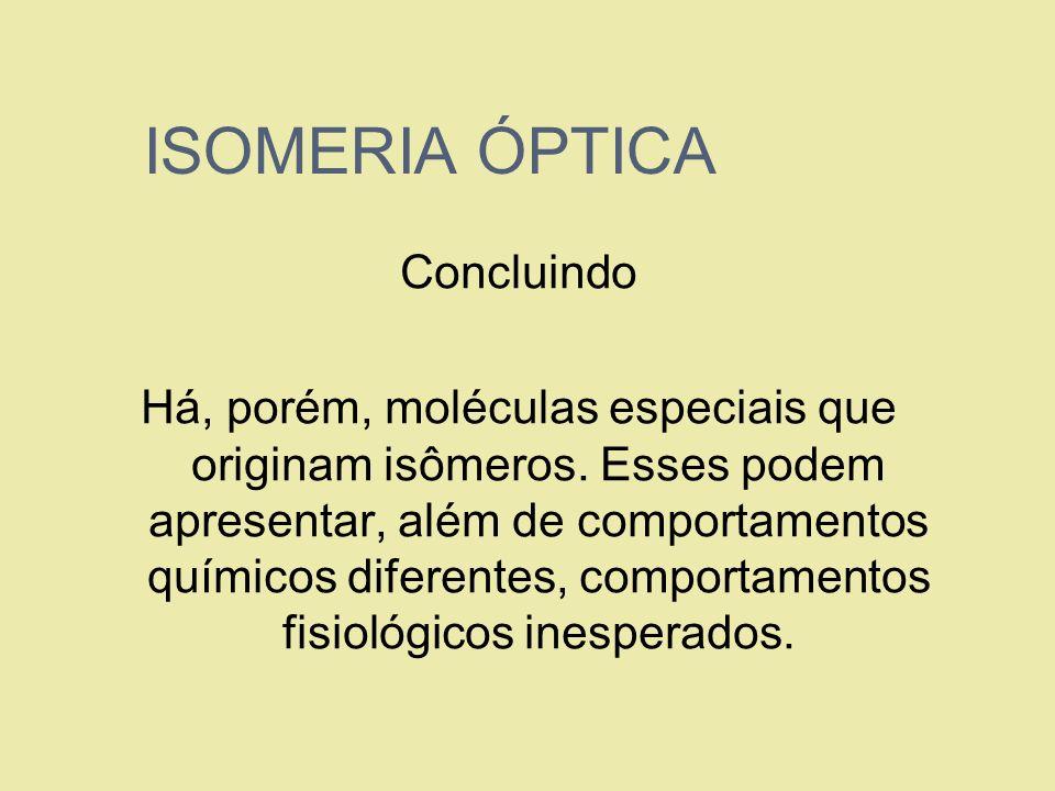 ISOMERIA ÓPTICA Concluindo Há, porém, moléculas especiais que originam isômeros. Esses podem apresentar, além de comportamentos químicos diferentes, c