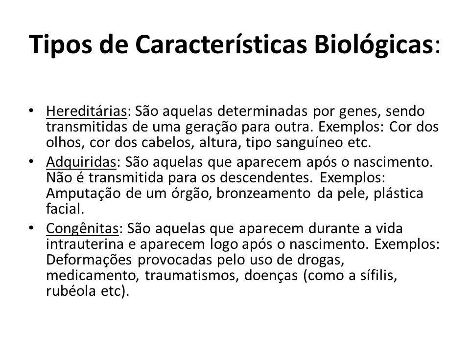Tipos de Características Biológicas: Hereditárias: São aquelas determinadas por genes, sendo transmitidas de uma geração para outra. Exemplos: Cor dos