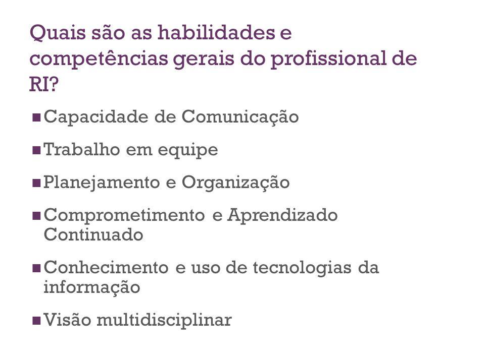 Quais são as habilidades e competências gerais do profissional de RI? Capacidade de Comunicação Trabalho em equipe Planejamento e Organização Comprome
