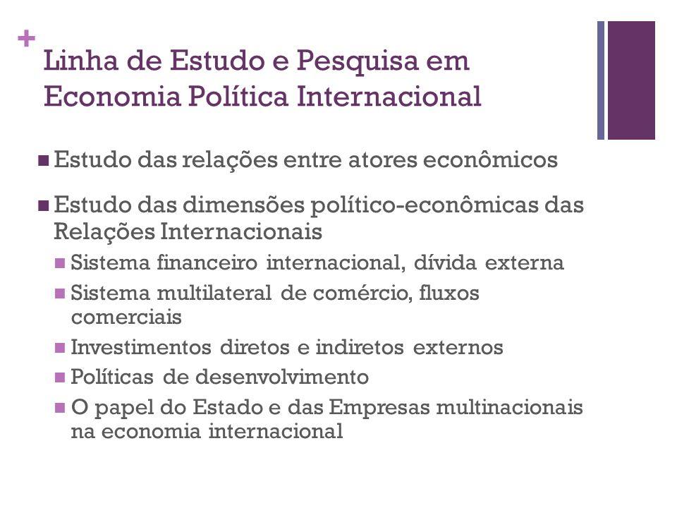 + Linha de Estudo e Pesquisa em Economia Política Internacional Estudo das relações entre atores econômicos Estudo das dimensões político-econômicas d