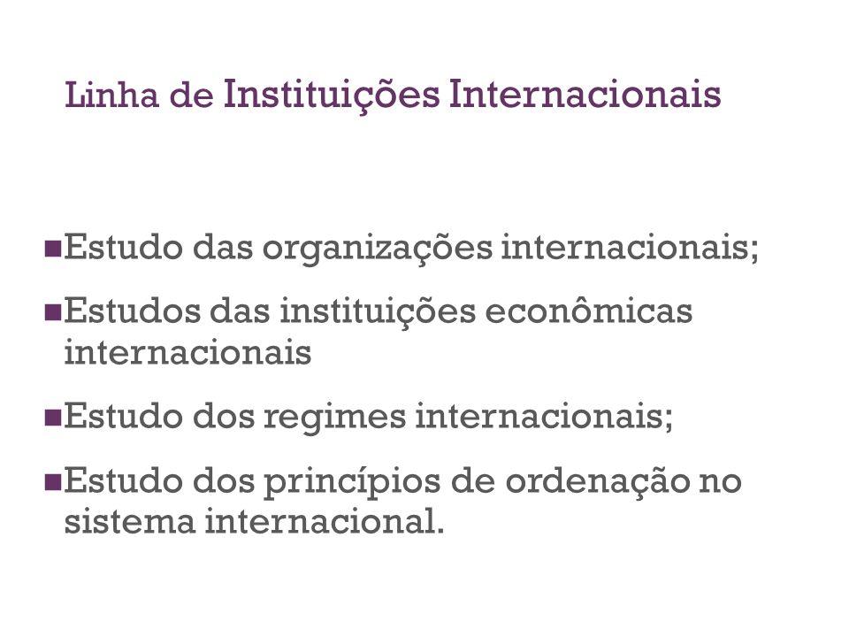 Linha de Instituições Internacionais Estudo das organizações internacionais; Estudos das instituições econômicas internacionais Estudo dos regimes int