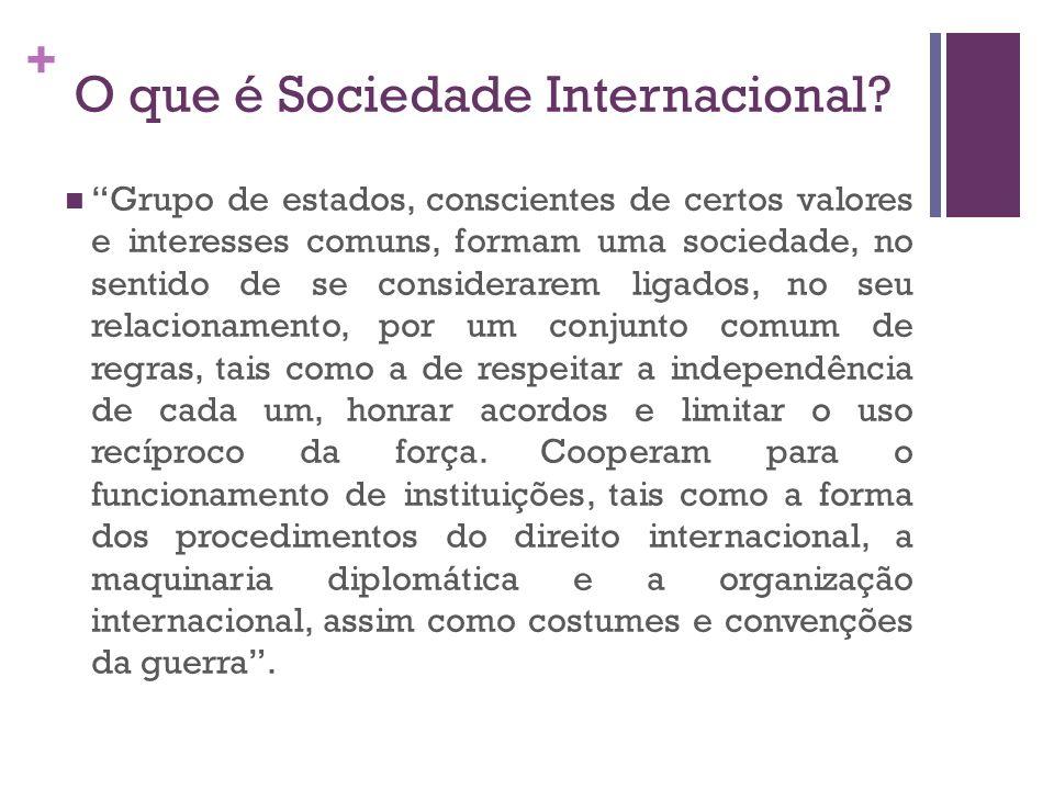 + O que é Sociedade Internacional? Grupo de estados, conscientes de certos valores e interesses comuns, formam uma sociedade, no sentido de se conside