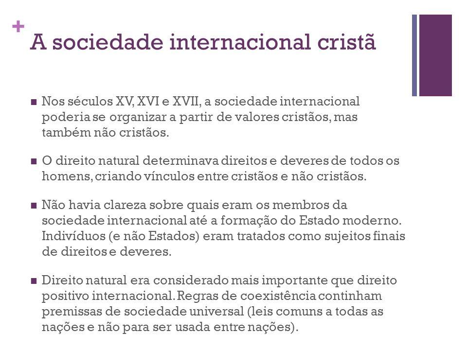 + A sociedade internacional cristã Nos séculos XV, XVI e XVII, a sociedade internacional poderia se organizar a partir de valores cristãos, mas também