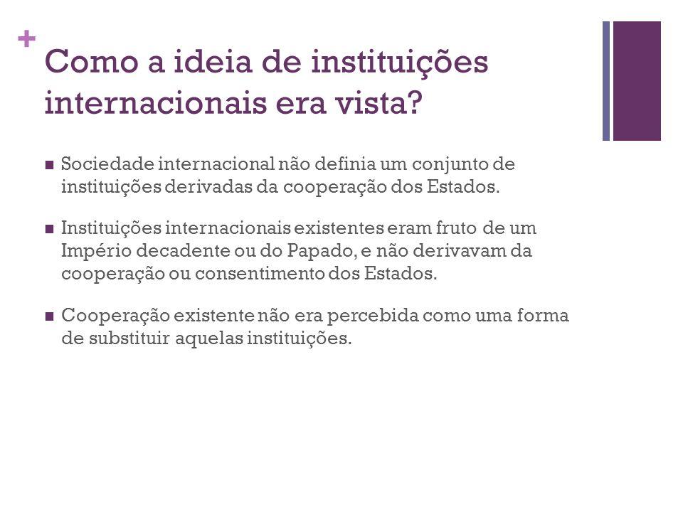 + Como a ideia de instituições internacionais era vista? Sociedade internacional não definia um conjunto de instituições derivadas da cooperação dos E