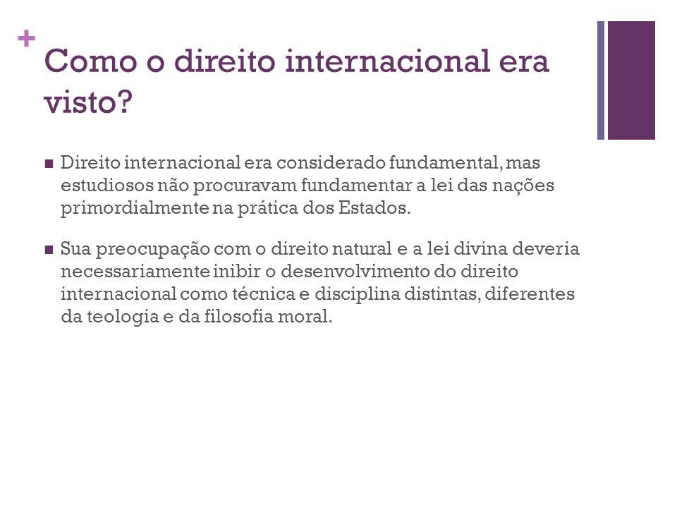 + Como o direito internacional era visto? Direito internacional era considerado fundamental, mas estudiosos não procuravam fundamentar a lei das naçõe
