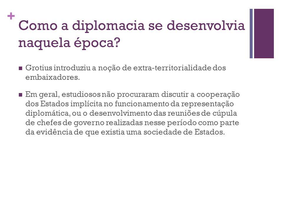 + Como a diplomacia se desenvolvia naquela época? Grotius introduziu a noção de extra-territorialidade dos embaixadores. Em geral, estudiosos não proc